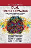 Dual Transformation How to Reposition Today's Business While Creating the Future, Scott D. Anthony