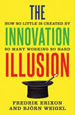 The Innovation Illusion How So Little Is Created by So Many Working So Hard, Fredrik Erixon