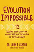 Evolution Impossible 12 Reasons Why Evolution Cannot Explain the Origin of Life on Earth, Dr. John F. Ashton