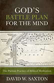 God's Battle Plan for the Mind The Puritan Practice of Biblical Meditation, David W. Saxton