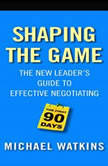 Shaping the Game The New Leader's Guide to Effective Negotiating, Michael Watkins