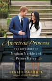 American Princess The Love Story of Meghan Markle and Prince Harry, Leslie Carroll