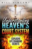 Understanding Heaven's Court System: Explosive Life Changing Secrets, Bill Vincent
