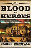 The Blood of Heroes The 13-Day Struggle for the Alamo--and the Sacrifice That Forged a Nation, James Donovan