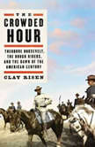 The Crowded Hour Theodore Roosevelt, The Rough Riders, and the Dawn of the American Century, Clay Risen