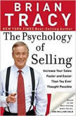 The Psychology of Selling Increase Your Sales Faster and Easier Than You Ever Thought Possible, Brian Tracy