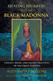 Healing Journeys with the Black Madonna Chants, Music, and Sacred Practices of the Great Goddess, Alessandra Belloni