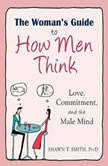 The Woman's Guide to How Men Think Love, Commitment, and the Male Mind, Shawn T. Smith