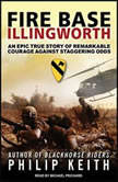 Fire Base Illingworth An Epic True Story of Remarkable Courage Against Staggering Odds, Philip Keith