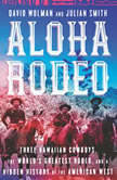 Aloha Rodeo Three Hawaiian Cowboys, the World's Greatest Rodeo, and a Hidden History of the American West, David Wolman