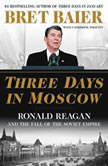 Three Days in Moscow Ronald Reagan and the Fall of the Soviet Empire, Bret Baier