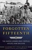 Forgotten Fifteenth The Daring Airmen Who Crippled Hitlers War Machine, Barrett Tillman