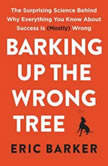 Barking Up the Wrong Tree The Surprising Science Behind Why Everything You Know About Success Is (Mostly) Wrong, Eric Barker