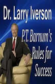 "P.T. Barnum's Rules for Success Hidden Secrets from ""The Greatest Showman In the World"", Dr. Larry Iverson Ph.D."