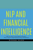NLP AND FINANCIAL INTELLIGENCE: What You Need to Know About the Numbers, Neuro Linguistic Programming and Money Management, Michael Black