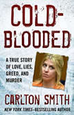 Cold-Blooded A True Story of Love, Lies, Greed, and Murder, Carlton Smith