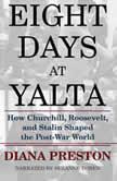 Eight Days at Yalta How Roosevelt, Churchill, and Stalin Shaped the Post-War World, Diana Preston