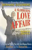 A Slobbering Love Affair The True (and Pathetic) Story of the Torrid Romance Between Barack Obama and the Mainstream Media, Bernard Goldberg