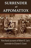 Surrender at Appomattox First-hand Accounts of Robert E. Lee's Surrender to Ulysses S. Grant, Ulysses S. Grant,Wesley Merritt,John Gibbon,