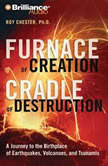 Furnace of Creation, Cradle of Destruction A Journey to the Birthplace of Earthquakes, Volcanoes, and Tsunamis, Roy Chester