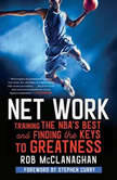 Net Work Training the NBA's Best and Finding the Keys to Greatness, Rob McClanaghan
