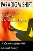 Paradigm Shift Consciousness, Meditation and Quantum Physics, Samuel Avery