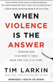 When Violence Is the Answer Learning How to Do What It Takes When Your Life Is at Stake, Tim Larkin