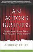 An Actor's Business How to Market Yourself as an Actor No Matter Where You Live, Andrew Reilly