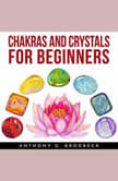 CHAKRAS AND CRYSTALS FOR BEGINNERS, Anthony G. Brodbeck