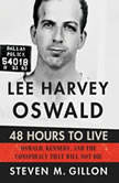 Lee Harvey Oswald: 48 Hours to Live Oswald, Kennedy and the Conspiracy that Will Not Die, Steven M. Gillon