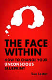 The Face Within - How To Change Your Unconscious Blueprint, Sue Lester