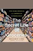 The Secret Life of Groceries The Dark Miracle of the American Supermarket, Benjamin Lorr