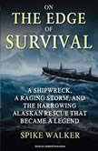 On the Edge of Survival A Shipwreck, a Raging Storm, and the Harrowing Alaskan Rescue That Became a Legend, Spike Walker