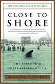 Close to Shore The Terrifying Shark Attacks of 1916, Michael Capuzzo