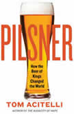 Pilsner How the Beer of Kings Changed the World, Tom Acitelli