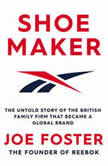 Shoemaker The Untold Story of the British Family Firm that Became a Global Brand, Joe Foster