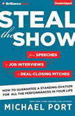 Steal the Show From Speeches to Job Interviews to Deal-Closing Pitches, How to Guarantee a Standing Ovation for All the Performances in Your Life, Michael Port