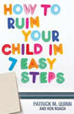 How to Ruin Your Child in 7 Easy Steps Tame Your Vices, Nurture Their Virtues, Patrick Quinn