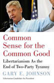 Common Sense for the Common Good Libertarianism as the End of Two-Party Tyranny, Gary E. Johnson