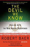 The Devil We Know Dealing with the New Iranian Superpower, Robert Baer