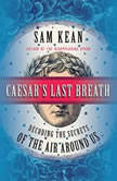 Caesar's Last Breath Decoding the Secrets of the Air Around Us, Sam Kean