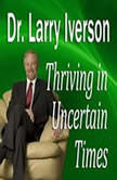 Thriving in Uncertain Times 6 Success Strategies in the New Economy, Dr. Larry Iverson Ph.D.