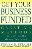 Get Your Business Funded Creative Methods for Getting the Money You Need, Steven D. Strauss