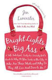 Bright Lights, Big Ass A Self-Indulgent, Surly, Ex-Sorority Girl's Guide to Why it Often Sucks in the City, or Who are These Idiots and Why Do They All Live Next Door to Me?, Jen Lancaster