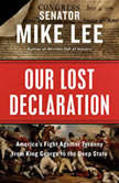 Our Lost Declaration America's Fight Against Tyranny from King George to the Deep State, Mike Lee