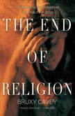 The End of Religion Encountering the Subversive Spirituality of Jesus, Bruxy Cavey