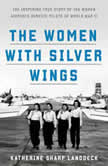 The Women with Silver Wings The Inspiring True Story of the Women Airforce Service Pilots of World War II, Katherine Sharp Landdeck