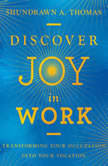 Discover Joy in Work Transforming Your Occupation into Your Vocation, Shundrawn A. Thomas