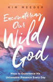 Encountering Our Wild God Ways to Experience His Untamable Presence Every Day, Kim Meeder