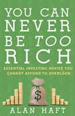 You Can Never Be Too Rich Essential Investing Advice You Cannot Afford to Overlook, Alan Haft